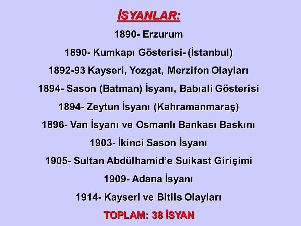 İSYANLAR: 1890- Erzurum 1890- Kumkapı Gösterisi- (İstanbul) 1892-93 Kayseri, Yozgat, Merzifon Olayları 1894- Sason (Batman) İsyanı, Babıali Gösterisi
