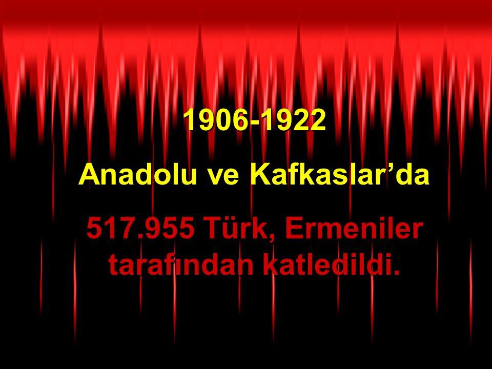 1906-1922 Anadolu ve Kafkaslar'da 517.955 Türk, Ermeniler tarafından katledildi.