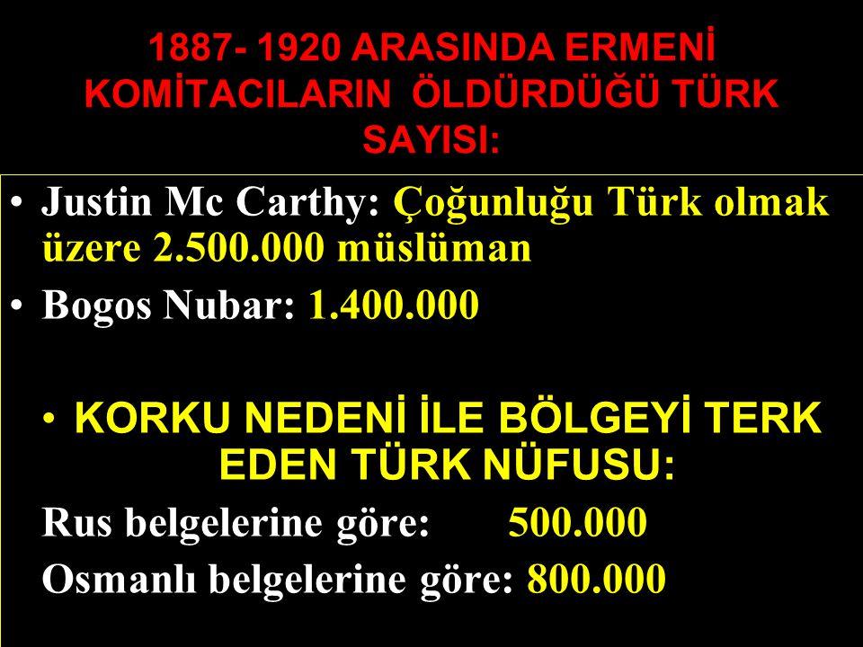 1887- 1920 ARASINDA ERMENİ KOMİTACILARIN ÖLDÜRDÜĞÜ TÜRK SAYISI: Justin Mc Carthy: Çoğunluğu Türk olmak üzere 2.500.000 müslüman Bogos Nubar: 1.400.000