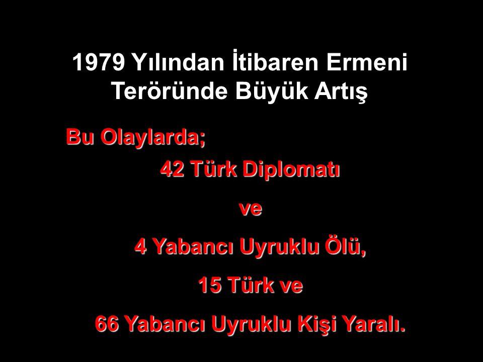 1979 Yılından İtibaren Ermeni Teröründe Büyük Artış Bu Olaylarda; 42 Türk Diplomatı ve 4 Yabancı Uyruklu Ölü, 15 Türk ve 66 Yabancı Uyruklu Kişi Yaral