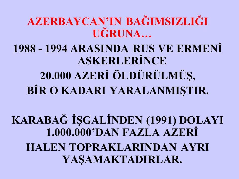 AZERBAYCAN'IN BAĞIMSIZLIĞI UĞRUNA… 1988 - 1994 ARASINDA RUS VE ERMENİ ASKERLERİNCE 20.000 AZERİ ÖLDÜRÜLMÜŞ, BİR O KADARI YARALANMIŞTIR. KARABAĞ İŞGALİ
