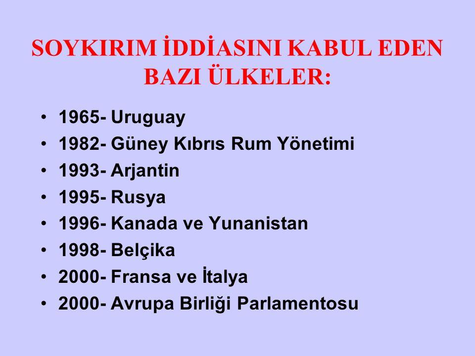 SOYKIRIM İDDİASINI KABUL EDEN BAZI ÜLKELER: 1965- Uruguay 1982- Güney Kıbrıs Rum Yönetimi 1993- Arjantin 1995- Rusya 1996- Kanada ve Yunanistan 1998-