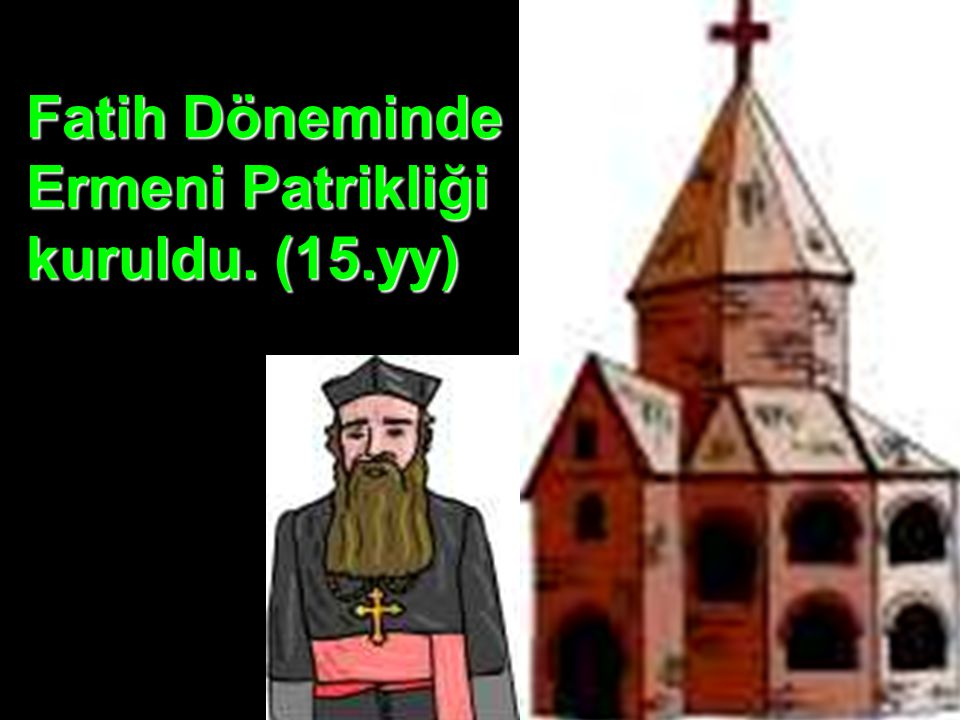 Fatih Döneminde Ermeni Patrikliği kuruldu. (15.yy)