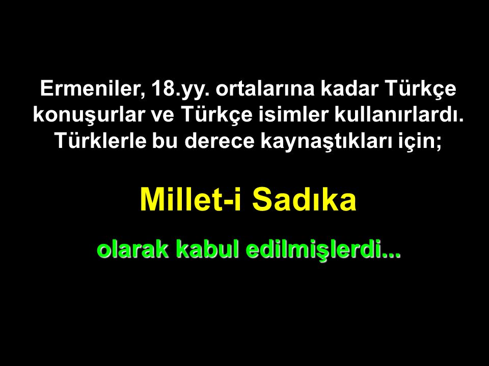 Ermeniler, 18.yy. ortalarına kadar Türkçe konuşurlar ve Türkçe isimler kullanırlardı. Türklerle bu derece kaynaştıkları için; Millet-i Sadıka olarak k