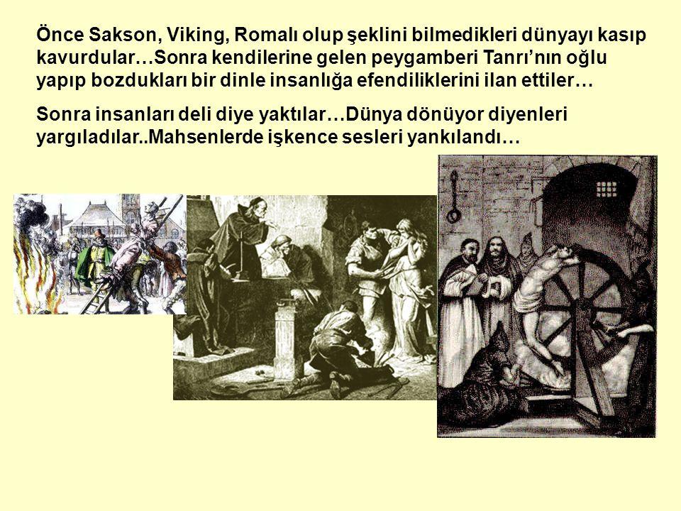 Önce Sakson, Viking, Romalı olup şeklini bilmedikleri dünyayı kasıp kavurdular…Sonra kendilerine gelen peygamberi Tanrı'nın oğlu yapıp bozdukları bir dinle insanlığa efendiliklerini ilan ettiler… Sonra insanları deli diye yaktılar…Dünya dönüyor diyenleri yargıladılar..Mahsenlerde işkence sesleri yankılandı…