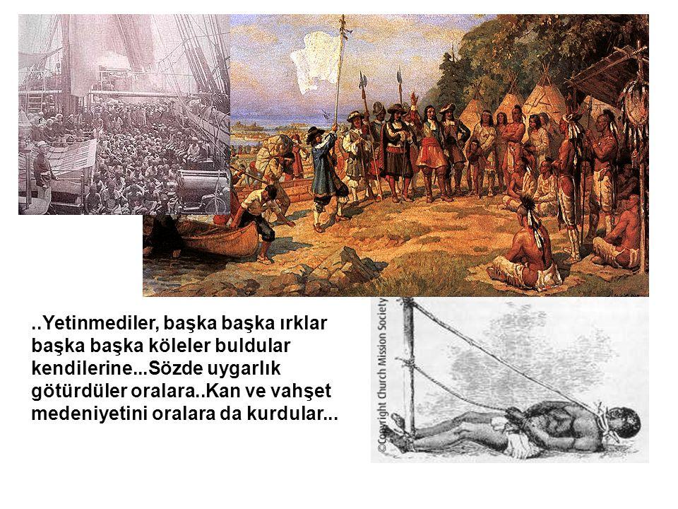 ..Yetinmediler, başka başka ırklar başka başka köleler buldular kendilerine...Sözde uygarlık götürdüler oralara..Kan ve vahşet medeniyetini oralara da kurdular...