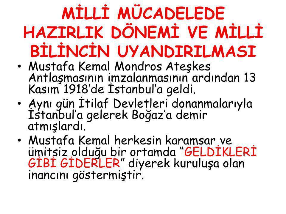 MİLLİ MÜCADELEDE HAZIRLIK DÖNEMİ VE MİLLİ BİLİNCİN UYANDIRILMASI Mustafa Kemal Mondros Ateşkes Antlaşmasının imzalanmasının ardından 13 Kasım 1918'de