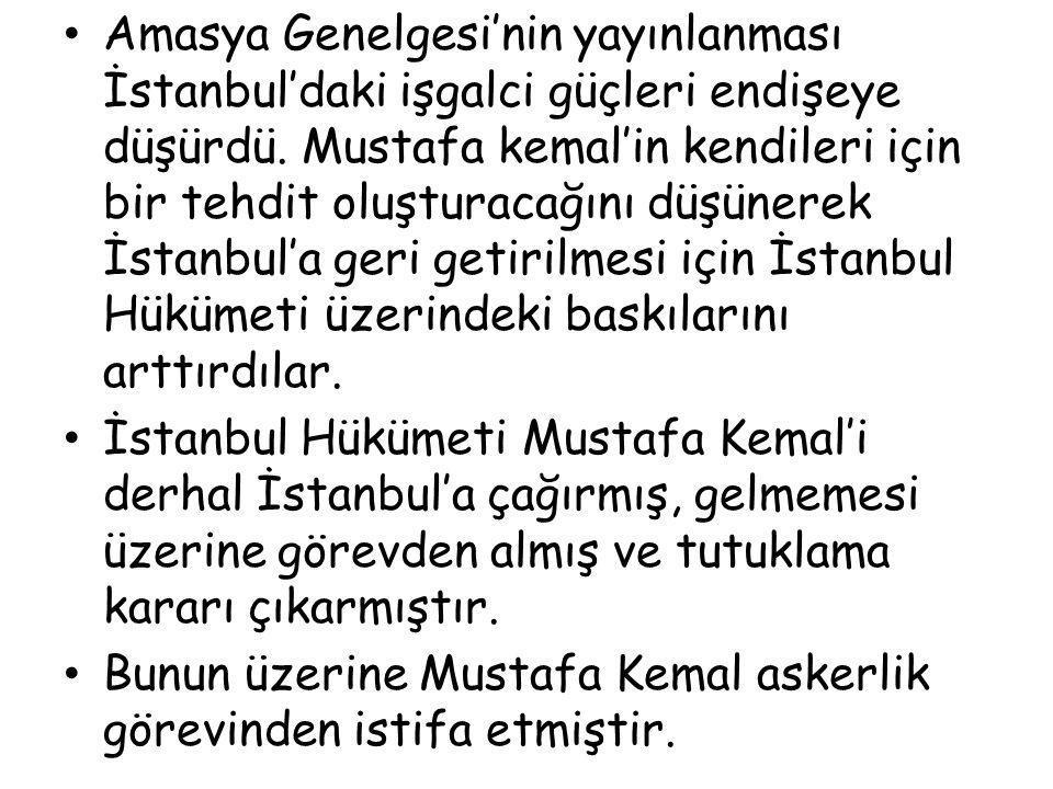 Amasya Genelgesi'nin yayınlanması İstanbul'daki işgalci güçleri endişeye düşürdü. Mustafa kemal'in kendileri için bir tehdit oluşturacağını düşünerek