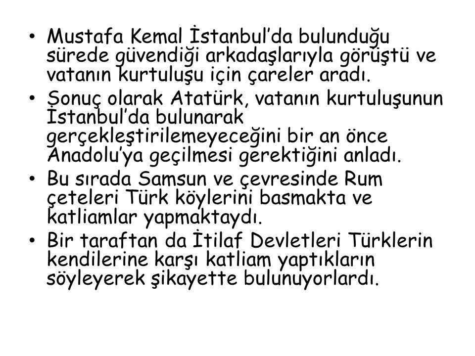 Mustafa Kemal İstanbul'da bulunduğu sürede güvendiği arkadaşlarıyla görüştü ve vatanın kurtuluşu için çareler aradı. Sonuç olarak Atatürk, vatanın kur