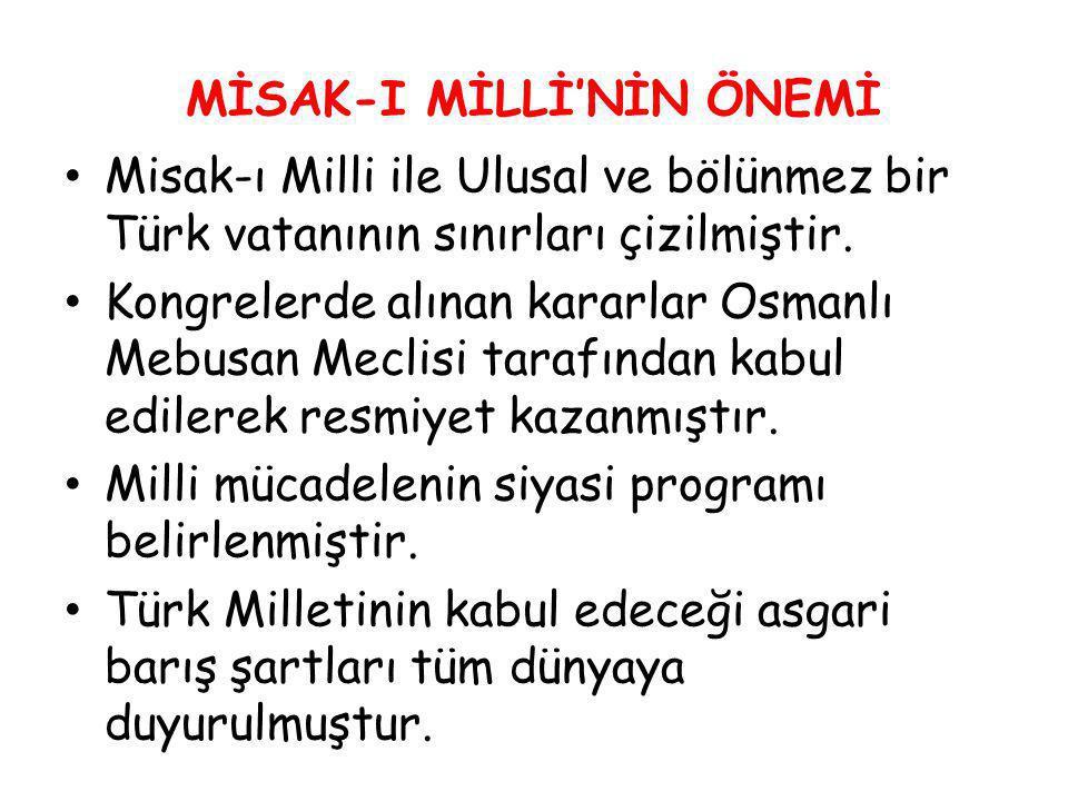 MİSAK-I MİLLİ'NİN ÖNEMİ Misak-ı Milli ile Ulusal ve bölünmez bir Türk vatanının sınırları çizilmiştir. Kongrelerde alınan kararlar Osmanlı Mebusan Mec