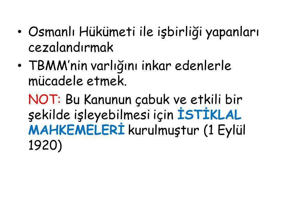 Osmanlı Hükümeti ile işbirliği yapanları cezalandırmak TBMM'nin varlığını inkar edenlerle mücadele etmek. NOT: Bu Kanunun çabuk ve etkili bir şekilde
