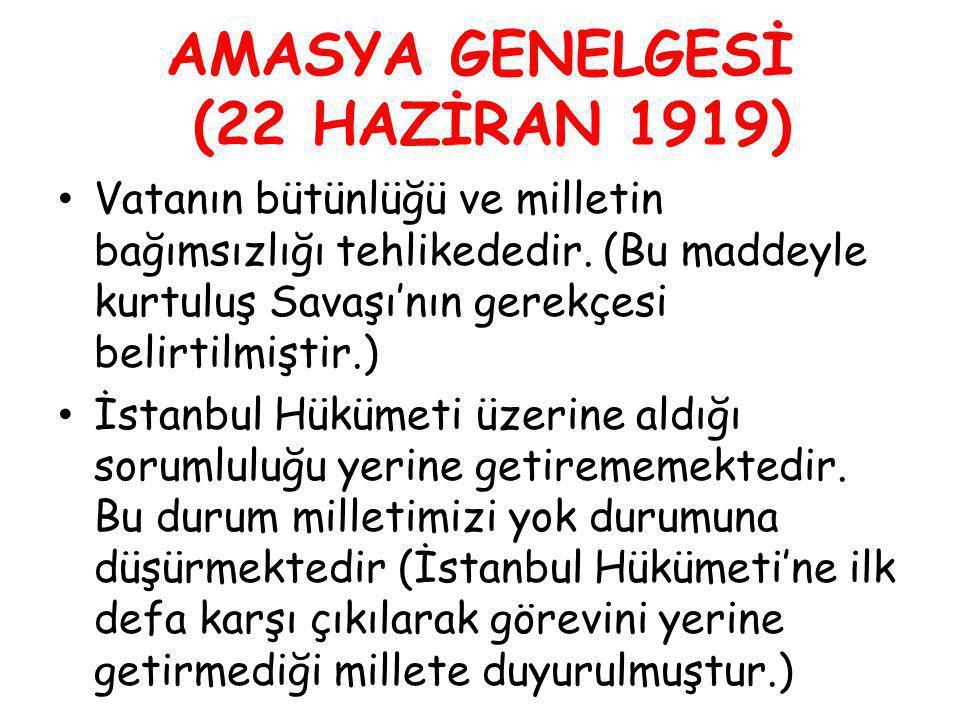 AMASYA GENELGESİ (22 HAZİRAN 1919) Vatanın bütünlüğü ve milletin bağımsızlığı tehlikededir. (Bu maddeyle kurtuluş Savaşı'nın gerekçesi belirtilmiştir.