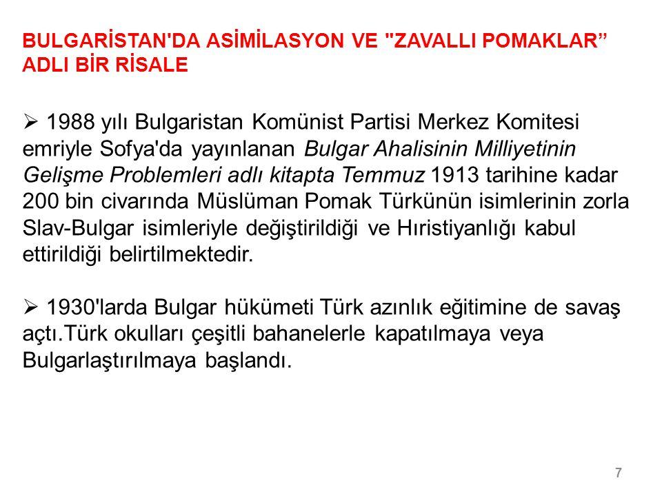 8/30 BULGARİSTAN DA ASİMİLASYON VE ZAVALLI POMAKLAR ADLI BİR RİSALE  Bulgar hükümetinin Türklerle ilgili eğitim politikası bir Baş Müfettişin raporunda şöyle ifade edilmektedir: Türk halkı okutulmamalıdır.Çünkü ne kadar okur, kültürlü olursa o kadar tehlikeli olacak ve hükümetin eğilimlerini kavrayacaktır .