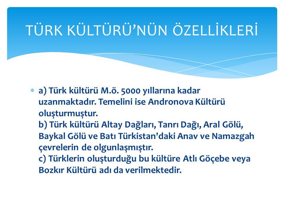  a) Türk kültürü M.ö.5000 yıllarına kadar uzanmaktadır.