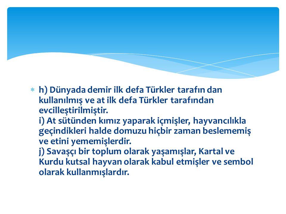  h) Dünyada demir ilk defa Türkler tarafın dan kullanılmış ve at ilk defa Türkler tarafından evcilleştirilmiştir.