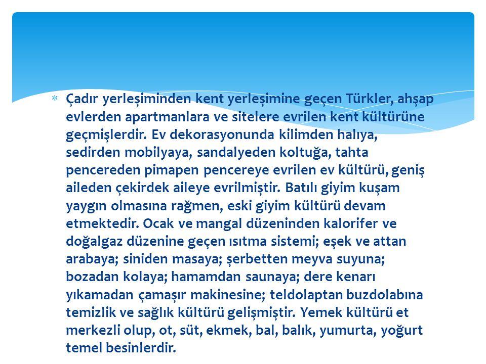  Çadır yerleşiminden kent yerleşimine geçen Türkler, ahşap evlerden apartmanlara ve sitelere evrilen kent kültürüne geçmişlerdir.
