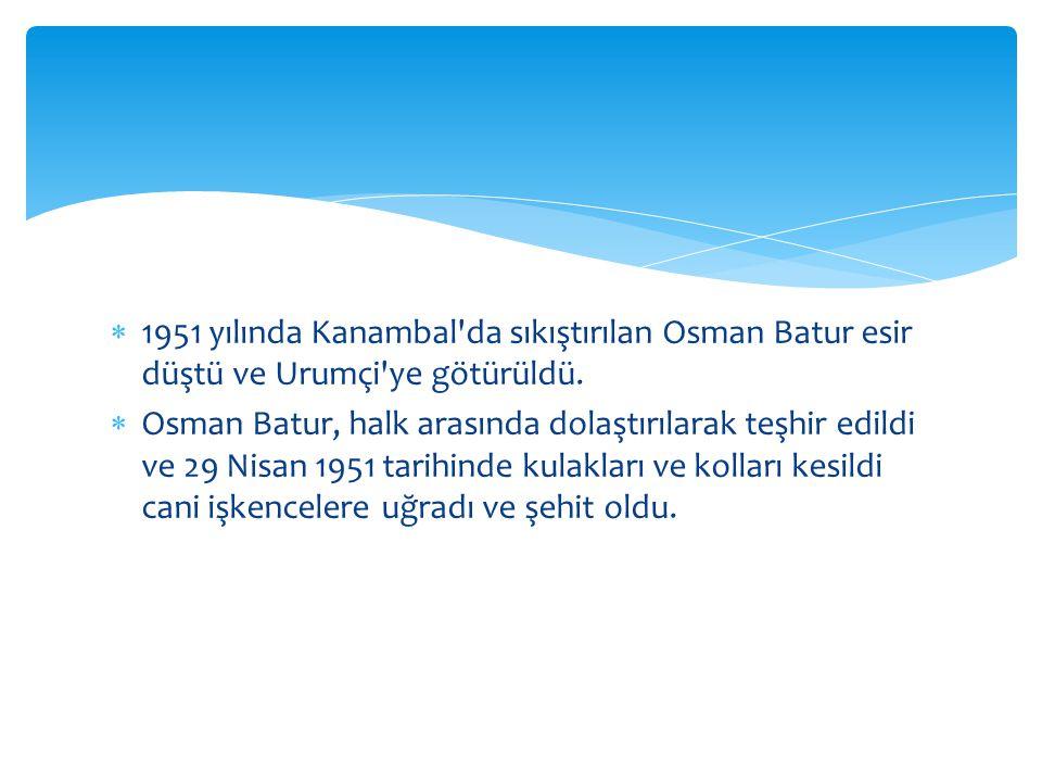  1951 yılında Kanambal da sıkıştırılan Osman Batur esir düştü ve Urumçi ye götürüldü.