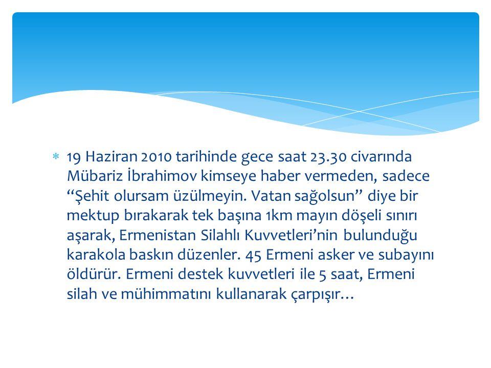  19 Haziran 2010 tarihinde gece saat 23.30 civarında Mübariz İbrahimov kimseye haber vermeden, sadece Şehit olursam üzülmeyin.