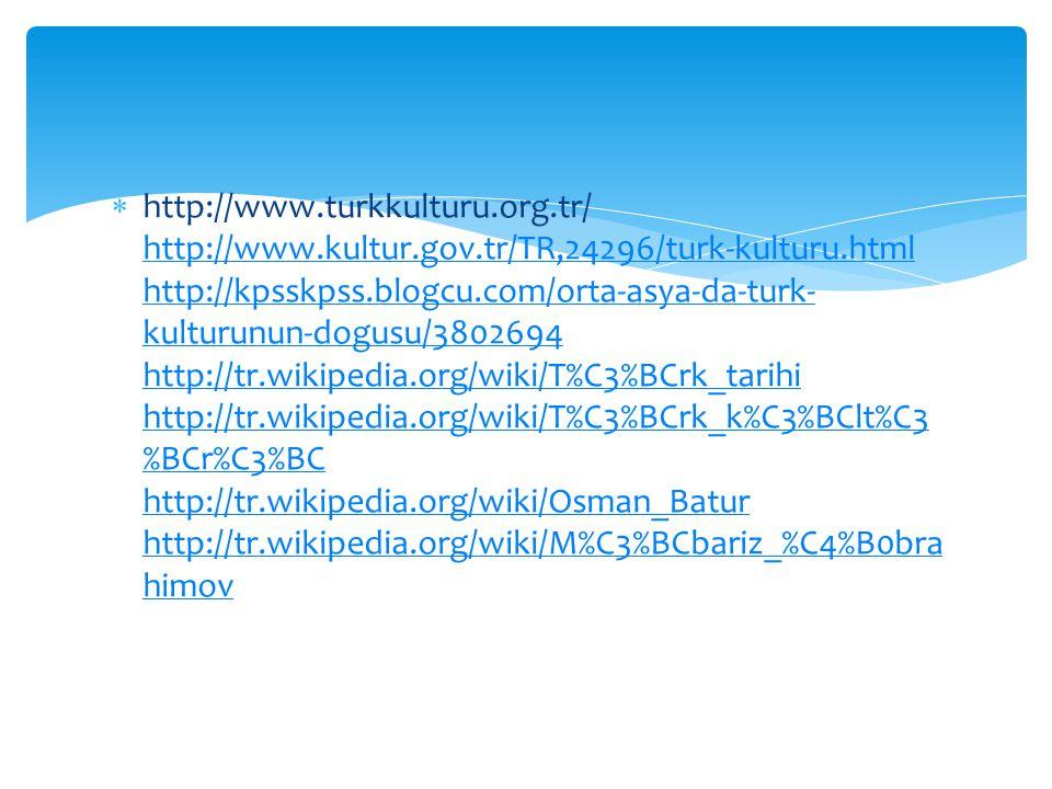  http://www.turkkulturu.org.tr/ http://www.kultur.gov.tr/TR,24296/turk-kulturu.html http://kpsskpss.blogcu.com/orta-asya-da-turk- kulturunun-dogusu/3802694 http://tr.wikipedia.org/wiki/T%C3%BCrk_tarihi http://tr.wikipedia.org/wiki/T%C3%BCrk_k%C3%BClt%C3 %BCr%C3%BC http://tr.wikipedia.org/wiki/Osman_Batur http://tr.wikipedia.org/wiki/M%C3%BCbariz_%C4%B0bra himov http://www.kultur.gov.tr/TR,24296/turk-kulturu.html http://kpsskpss.blogcu.com/orta-asya-da-turk- kulturunun-dogusu/3802694 http://tr.wikipedia.org/wiki/T%C3%BCrk_tarihi http://tr.wikipedia.org/wiki/T%C3%BCrk_k%C3%BClt%C3 %BCr%C3%BC http://tr.wikipedia.org/wiki/Osman_Batur http://tr.wikipedia.org/wiki/M%C3%BCbariz_%C4%B0bra himov