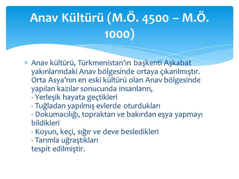  Anav kültürü, Türkmenistan'ın başkenti Aşkabat yakınlarındaki Anav bölgesinde ortaya çıkarılmıştır.