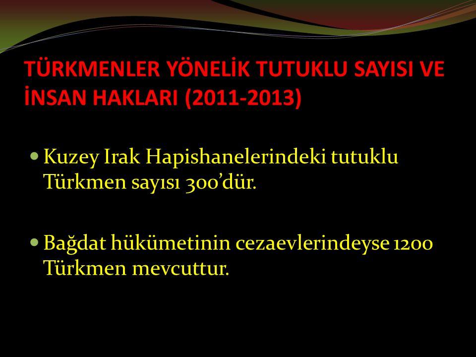 TÜRKMENLER YÖNELİK TUTUKLU SAYISI VE İNSAN HAKLARI (2011-2013) Kuzey Irak Hapishanelerindeki tutuklu Türkmen sayısı 300'dür.