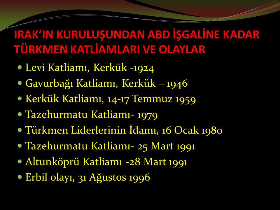 IRAK'IN KURULUŞUNDAN ABD İŞGALİNE KADAR TÜRKMEN KATLİAMLARI VE OLAYLAR Levi Katliamı, Kerkük -1924 Gavurbağı Katliamı, Kerkük – 1946 Kerkük Katliamı, 14-17 Temmuz 1959 Tazehurmatu Katliamı- 1979 Türkmen Liderlerinin İdamı, 16 Ocak 1980 Tazehurmatu Katliamı- 25 Mart 1991 Altunköprü Katliamı -28 Mart 1991 Erbil olayı, 31 Ağustos 1996