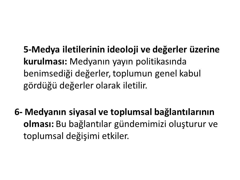 5-Medya iletilerinin ideoloji ve değerler üzerine kurulması: Medyanın yayın politikasında benimsediği değerler, toplumun genel kabul gördüğü değerler olarak iletilir.