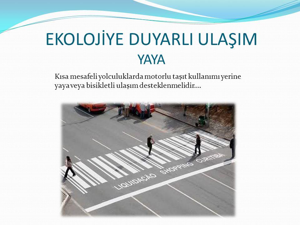 EKOLOJİYE DUYARLI ULAŞIM YAYA Kısa mesafeli yolculuklarda motorlu taşıt kullanımı yerine yaya veya bisikletli ulaşım desteklenmelidir….