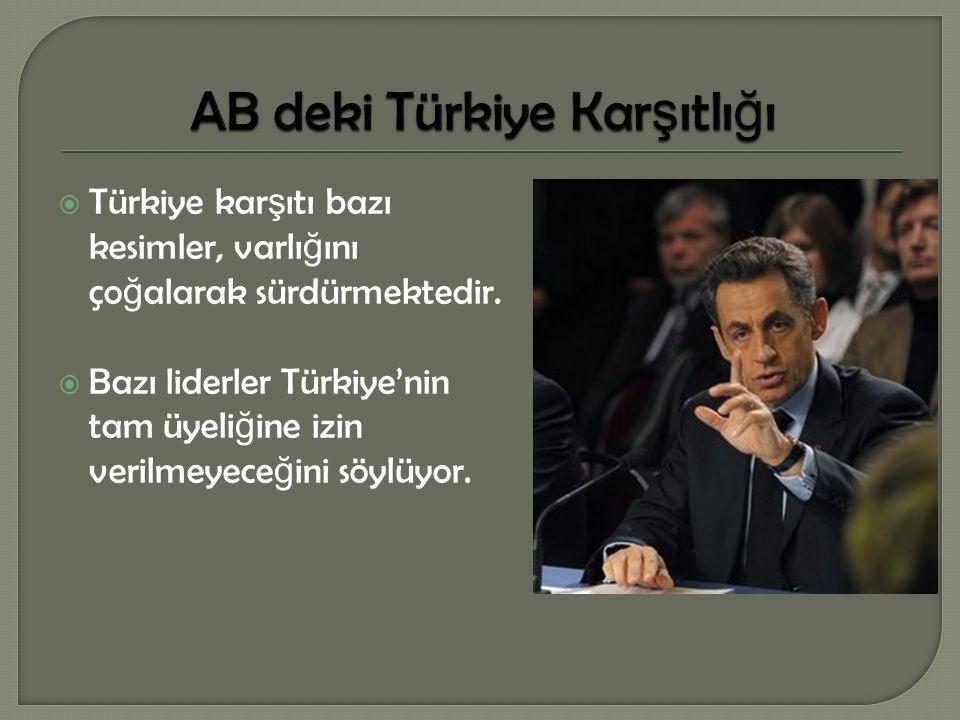  Türkiye kar ş ıtı bazı kesimler, varlı ğ ını ço ğ alarak sürdürmektedir.  Bazı liderler Türkiye'nin tam üyeli ğ ine izin verilmeyece ğ ini söylüyor