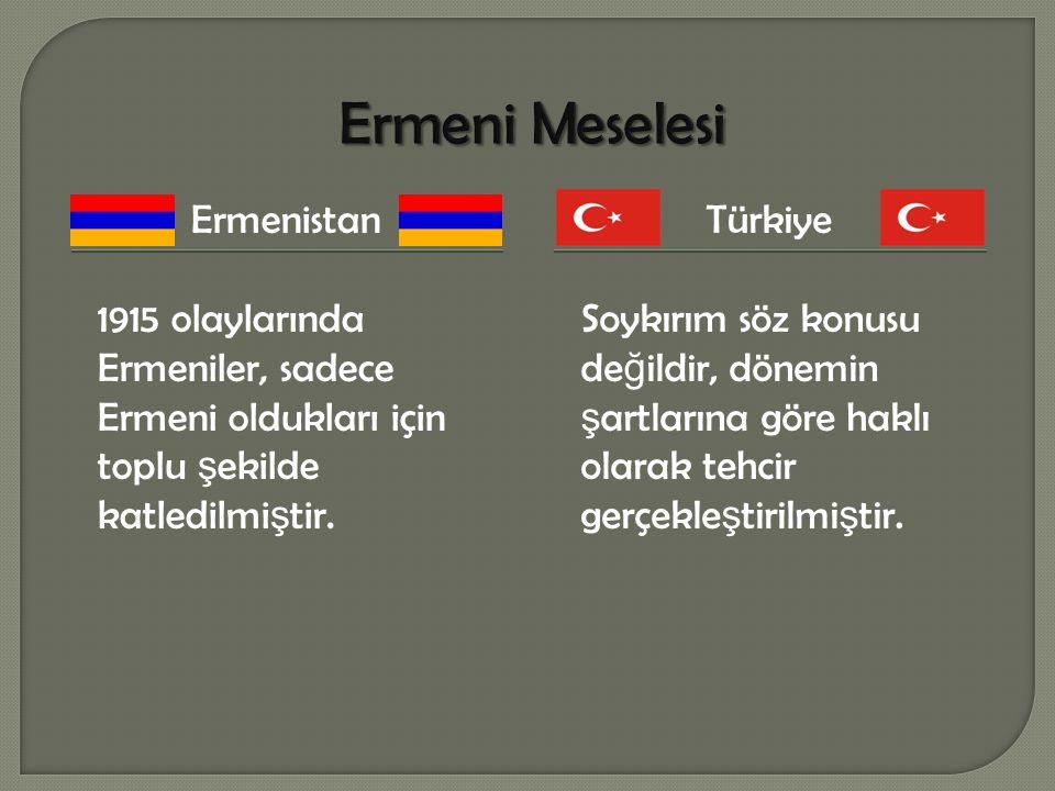 Ermenistan 1915 olaylarında Ermeniler, sadece Ermeni oldukları için toplu ş ekilde katledilmi ş tir. Türkiye Soykırım söz konusu de ğ ildir, dönemin ş