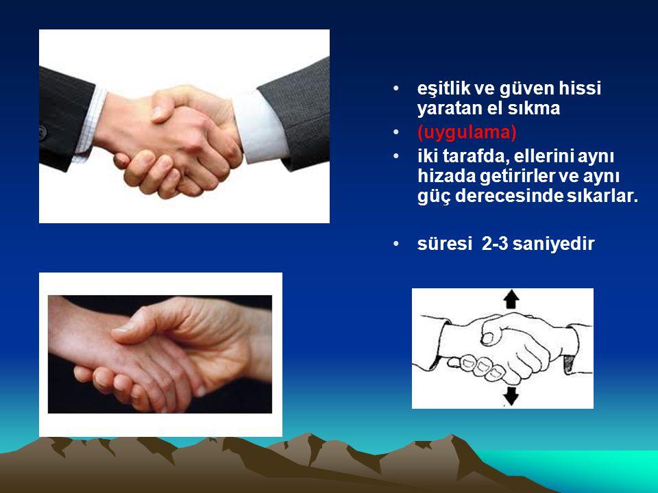 eşitlik ve güven hissi yaratan el sıkma (uygulama) iki tarafda, ellerini aynı hizada getirirler ve aynı güç derecesinde sıkarlar. süresi 2-3 saniyedir