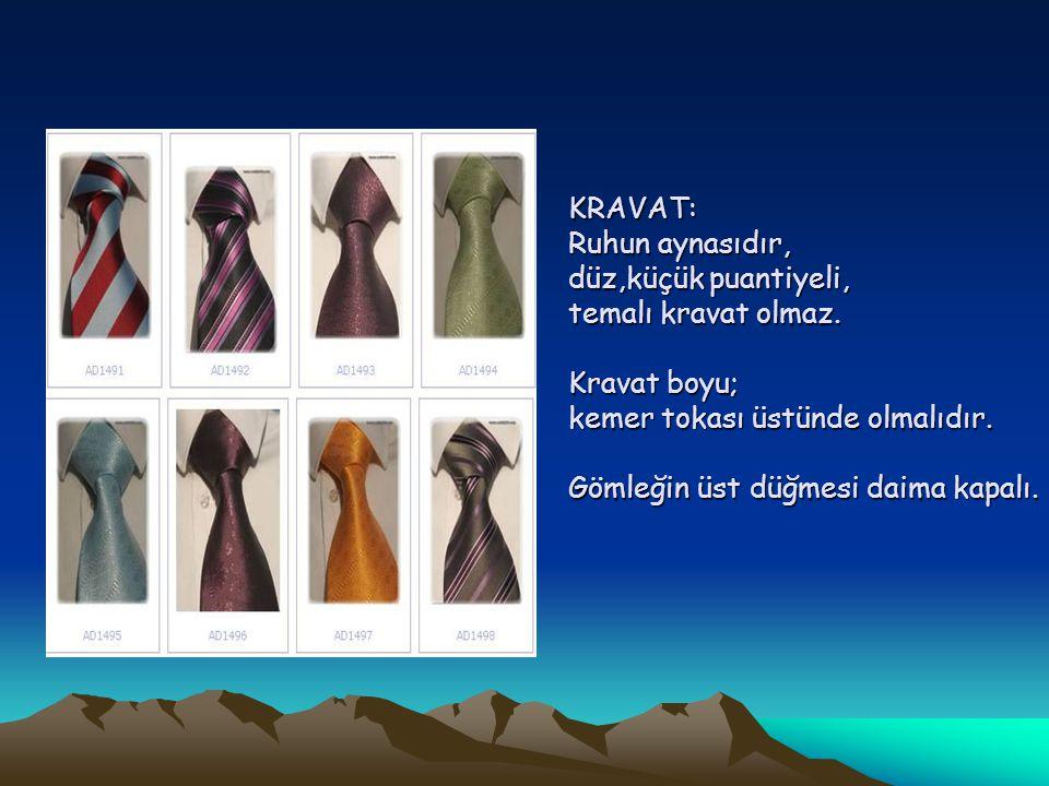 KRAVAT: Ruhun aynasıdır, düz,küçük puantiyeli, temalı kravat olmaz. Kravat boyu; kemer tokası üstünde olmalıdır. Gömleğin üst düğmesi daima kapalı. KR