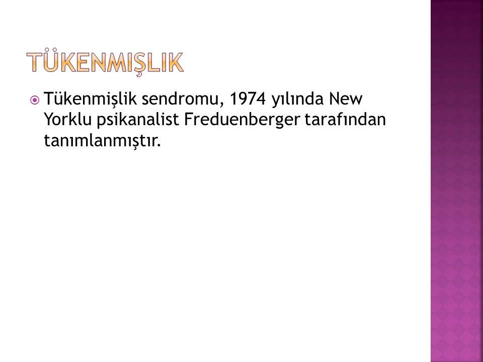  Tükenmişlik sendromu, 1974 yılında New Yorklu psikanalist Freduenberger tarafından tanımlanmıştır.