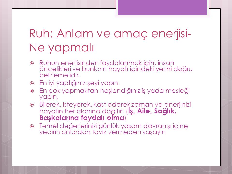 Ruh: Anlam ve amaç enerjisi- Ne yapmalı  Ruhun enerjisinden faydalanmak için, insan öncelikleri ve bunların hayatı içindeki yerini doğru belirlemelidir.