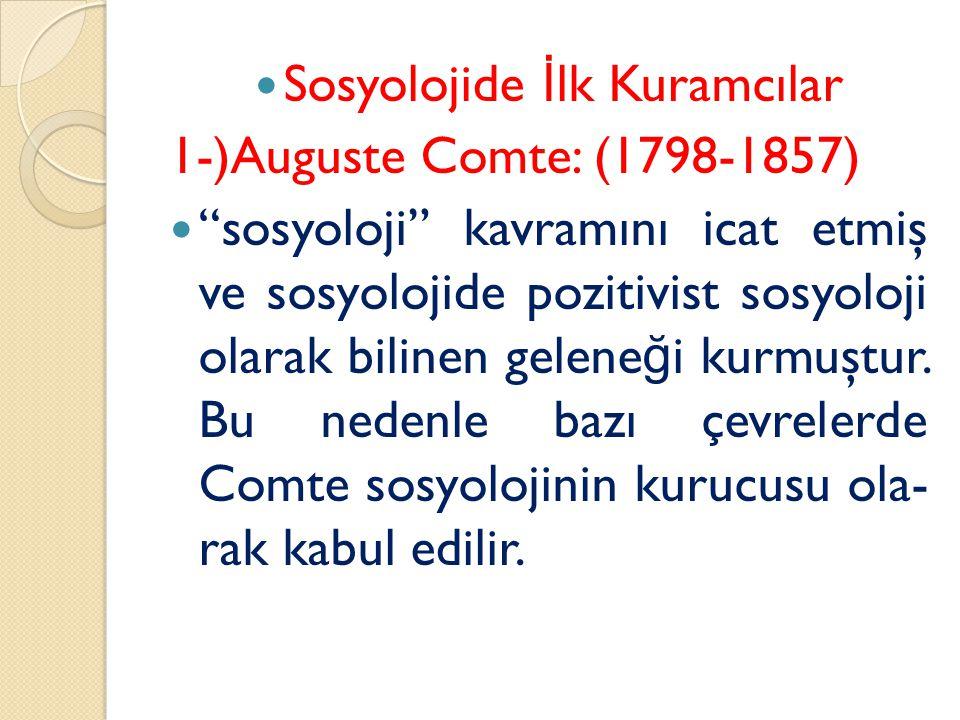 Sosyolojide İ lk Kuramcılar 1-)Auguste Comte: (1798-1857) sosyoloji kavramını icat etmiş ve sosyolojide pozitivist sosyoloji olarak bilinen gelene ğ i kurmuştur.