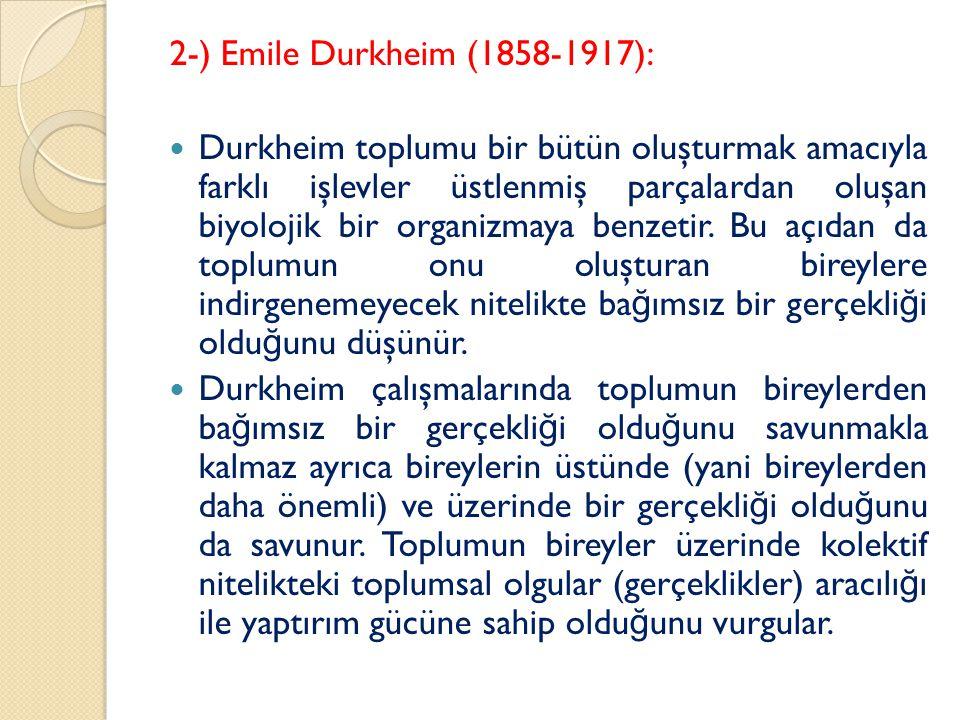 2-) Emile Durkheim (1858-1917): Durkheim toplumu bir bütün oluşturmak amacıyla farklı işlevler üstlenmiş parçalardan oluşan biyolojik bir organizmaya benzetir.