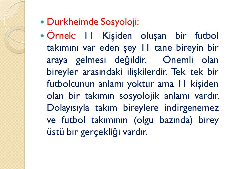 Durkheimde Sosyoloji: Örnek: 11 Kişiden oluşan bir futbol takımını var eden şey 11 tane bireyin bir araya gelmesi de ğ ildir.