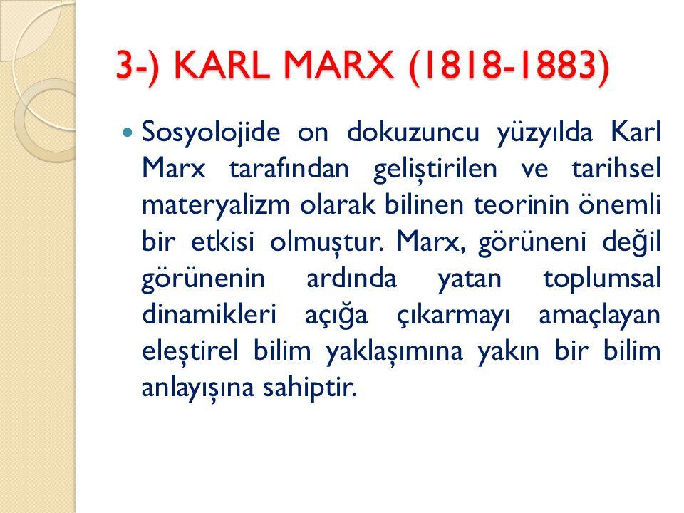 3-) KARL MARX (1818-1883) Sosyolojide on dokuzuncu yüzyılda Karl Marx tarafından geliştirilen ve tarihsel materyalizm olarak bilinen teorinin önemli bir etkisi olmuştur.