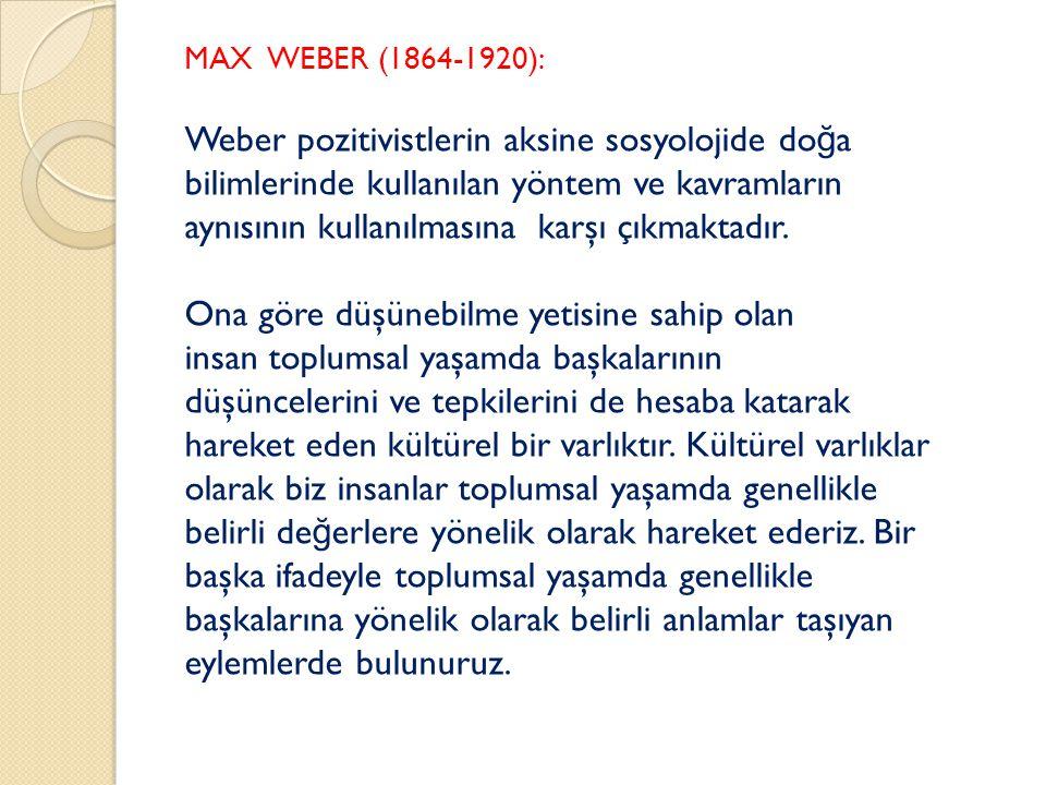 MAX WEBER (1864-1920): Weber pozitivistlerin aksine sosyolojide do ğ a bilimlerinde kullanılan yöntem ve kavramların aynısının kullanılmasına karşı çıkmaktadır.