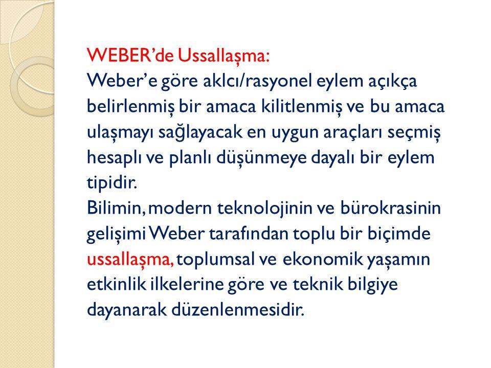 WEBER'de Ussallaşma: Weber'e göre aklcı/rasyonel eylem açıkça belirlenmiş bir amaca kilitlenmiş ve bu amaca ulaşmayı sa ğ layacak en uygun araçları seçmiş hesaplı ve planlı düşünmeye dayalı bir eylem tipidir.