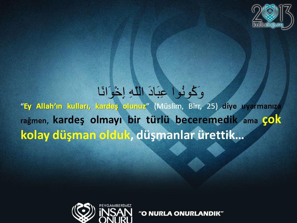 """وَكُونُوا عِبَادَ اللّهِ إِخْوَانًا Ey Allah'ın kulları, kardeş olunuz """"Ey Allah'ın kulları, kardeş olunuz"""" (Müslim, Birr, 25) diye uyarmanıza rağmen,"""