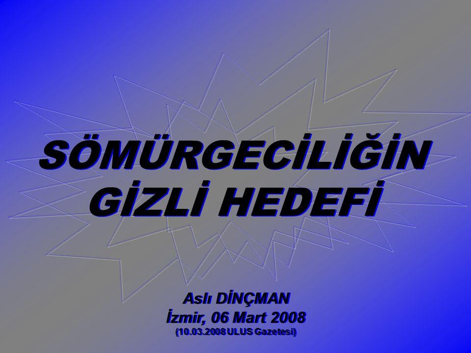 SÖMÜRGECİLİĞİN GİZLİ HEDEFİ SÖMÜRGECİLİĞİN GİZLİ HEDEFİ Aslı DİNÇMAN İzmir, 06 Mart 2008 (10.03.2008 ULUS Gazetesi) Aslı DİNÇMAN İzmir, 06 Mart 2008 (10.03.2008 ULUS Gazetesi)