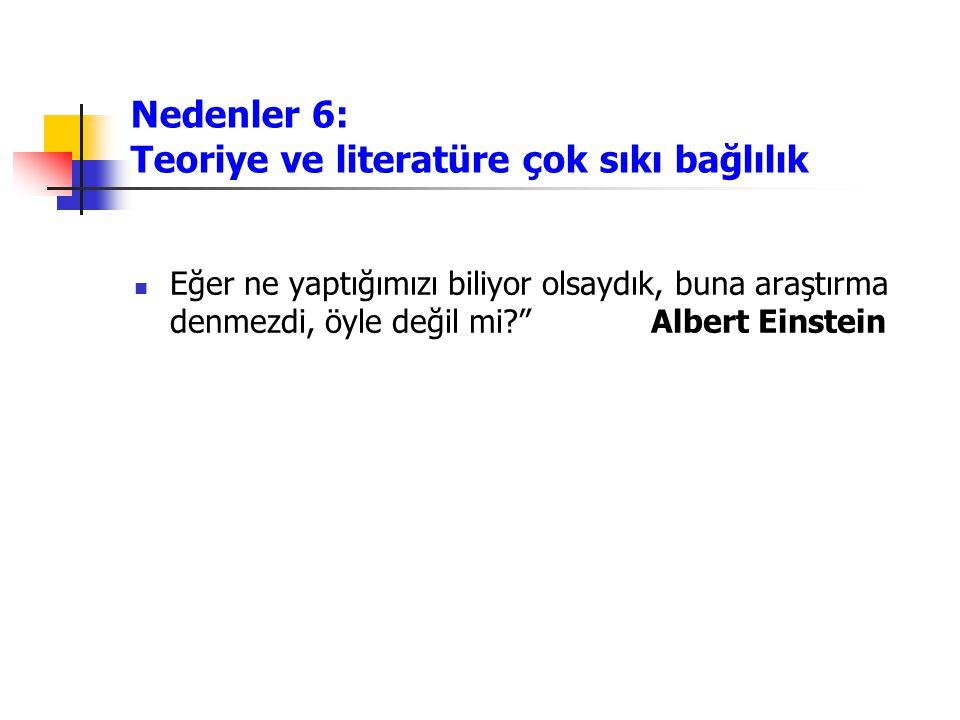Nedenler 6: Teoriye ve literatüre çok sıkı bağlılık Eğer ne yaptığımızı biliyor olsaydık, buna araştırma denmezdi, öyle değil mi? Albert Einstein