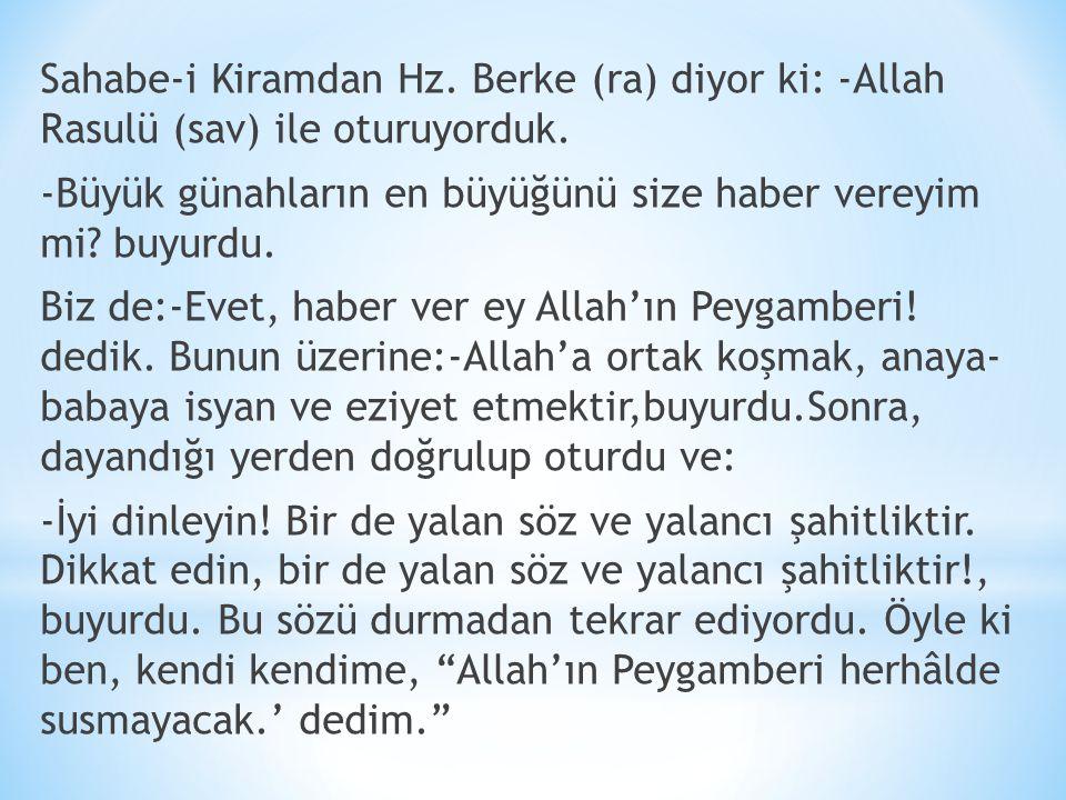 Sahabe-i Kiramdan Hz. Berke (ra) diyor ki: -Allah Rasulü (sav) ile oturuyorduk. -Büyük günahların en büyüğünü size haber vereyim mi? buyurdu. Biz de:-