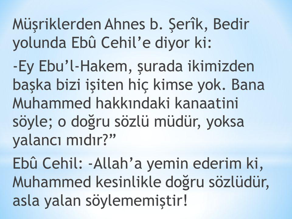 Müşriklerden Ahnes b. Şerîk, Bedir yolunda Ebû Cehil'e diyor ki: -Ey Ebu'l-Hakem, şurada ikimizden başka bizi işiten hiç kimse yok. Bana Muhammed hakk