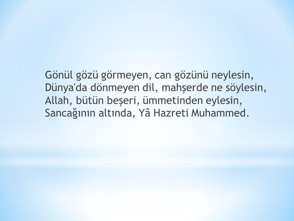 Gönül gözü görmeyen, can gözünü neylesin, Dünya'da dönmeyen dil, mahşerde ne söylesin, Allah, bütün beşeri, ümmetinden eylesin, Sancağının altında, Yâ