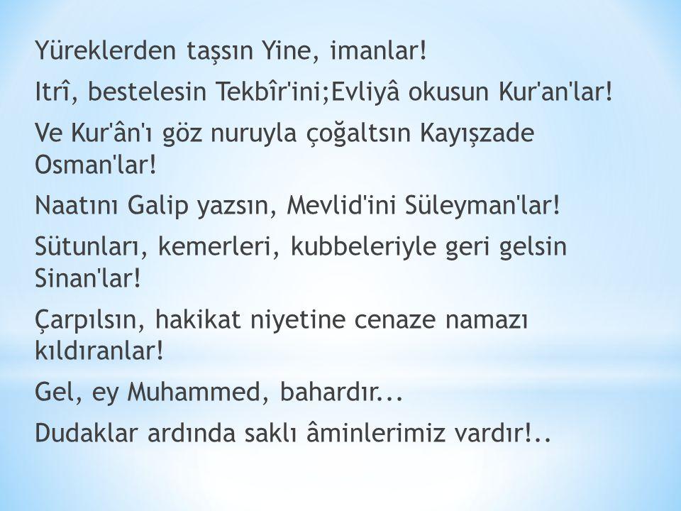 Yüreklerden taşsın Yine, imanlar! Itrî, bestelesin Tekbîr'ini;Evliyâ okusun Kur'an'lar! Ve Kur'ân'ı göz nuruyla çoğaltsın Kayışzade Osman'lar! Naatını