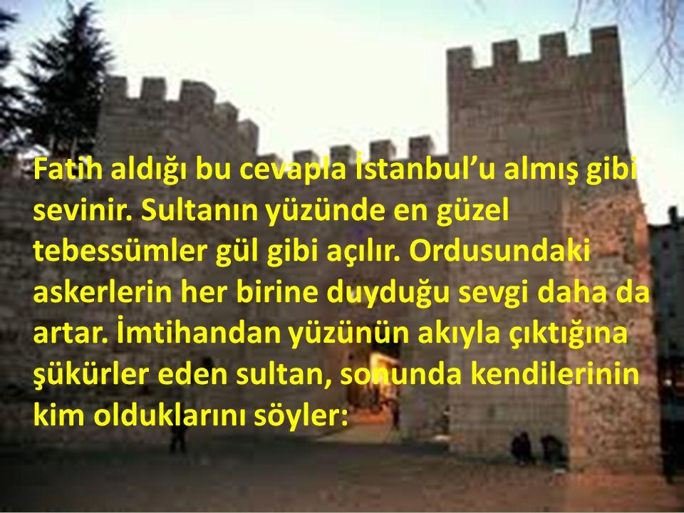 Fatih aldığı bu cevapla İstanbul'u almış gibi sevinir. Sultanın yüzünde en güzel tebessümler gül gibi açılır. Ordusundaki askerlerin her birine duyduğ