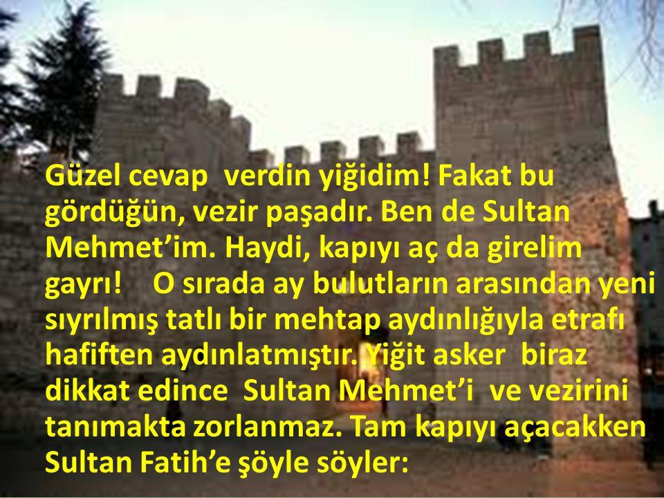 Güzel cevap verdin yiğidim! Fakat bu gördüğün, vezir paşadır. Ben de Sultan Mehmet'im. Haydi, kapıyı aç da girelim gayrı!O sırada ay bulutların arasın