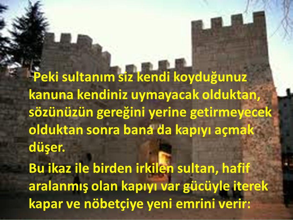 -Peki sultanım siz kendi koyduğunuz kanuna kendiniz uymayacak olduktan, sözünüzün gereğini yerine getirmeyecek olduktan sonra bana da kapıyı açmak düş